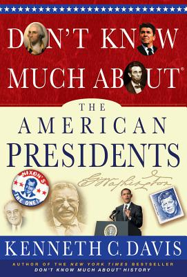 Don't Know Much about the American Presidents: Everything You Need to Know about the Most Powerful Office on Earth and the Men Who Have Occupied It - Davis, Kenneth C