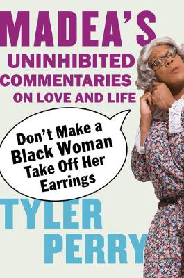 Don't Make a Black Woman Take Off Her Earrings: Madea's Uninhibited Commentaries on Love and Life - Perry, Tyler