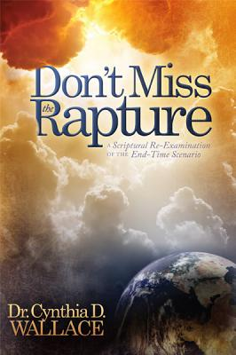 Don't Miss the Rapture: A Scriptural Re-Examination of the End-Time Scenario - Wallace, Cynthia D, Dr.