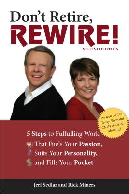 Don't Retire, Rewire!: 5 Steps to Fulfilling Work That Fuels Your Passion, Suits Your Personality, and Fills Your Pocket - Sedlar, Jeri, and Miners, Rick