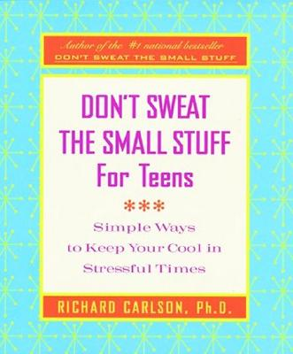 Don't Sweat the Small Stuff for Teens: Simple Ways to Keep Your Cool in Stressful Times - Carlson, Richard, PH D