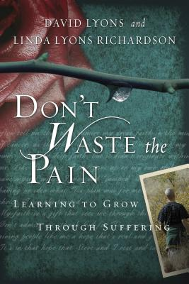 Don't Waste the Pain: Learning to Grow Through Suffering - Lyons, David, and Richardson, Linda Lyons, and Crabb, Larry, Dr. (Foreword by)