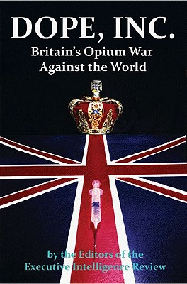 Dope, Inc: Britain's Opium War Against the World - Executive Intelligence Review (Editor)