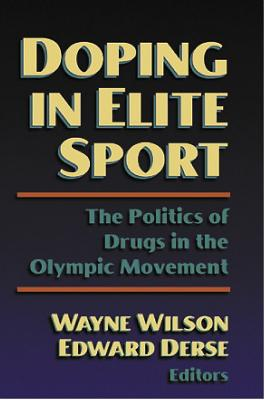 Doping in Elite Sport: The Politics of Drugs in the Olympic Mvnt: The Politics of Drugs in the Olympic Movement - Wilson, Wayne, and Derse, Edward