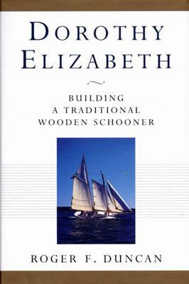 Dorothy Elizabeth: Building a Traditional Wooden Schooner - Duncan, Roger F