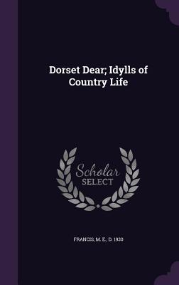 Dorset Dear; Idylls of Country Life - Francis, M E