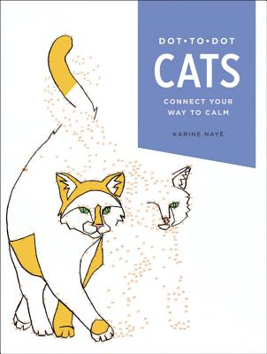Dot-To-Dot: Cats: Connect Your Way to Calm - Naye, Karine