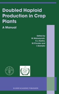 Doubled Haploid Production in Crop Plants: A Manual - Kasha, Kenneth (Editor), and Forster, B P (Editor), and Maluszynski, M (Editor)
