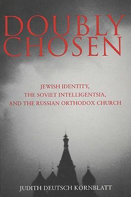 Doubly Chosen: Jewish Identity, the Soviet Intelligentsia, and the Russian Orthodox Church - Kornblatt, Judith Deutsch