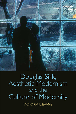 Douglas Sirk, Aesthetic Modernism and the Culture of Modernity - Evans, Victoria L.