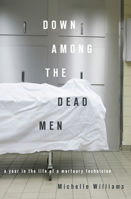 Down Among the Dead Men: A Year in the Life of a Mortuary Technician - Williams, Michelle