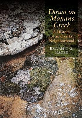 Down on Mahans Creek: A History of an Ozarks Neighborhood - Rader, Benjamin G
