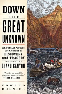 Down the Great Unknown: John Wesley Powell's 1869 Journey of Discovery and Tragedy Through the Grand Canyon - Dolnick, Edward