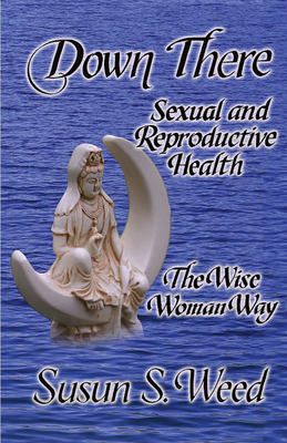 Down There: Sexual and Reproductive Health - Weed, Susun S