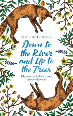 Down to the River and Up to the Trees: Discover the Hidden Nature on Your Doorstep - Belfrage, Sue