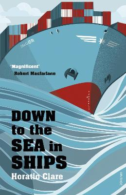 Down To The Sea In Ships: Of Ageless Oceans and Modern Men - Clare, Horatio