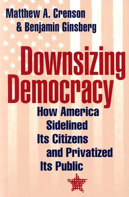 Downsizing Democracy: How America Sidelined Its Citizens and Privatized Its Public - Ginsberg, Benjamin, and Crenson, Matthew A, Professor, and Stanton, Thomas, Professor