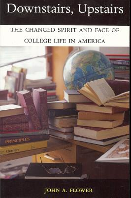 Downstairs, Upstairs: The Changed Spirit and Face of College Life in America - Flower, John