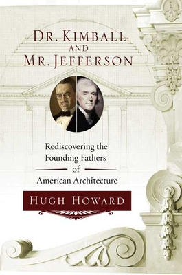 Dr. Kimball and Mr. Jefferson: Rediscovering the Founding Fathers of American Architecture - Howard, Hugh