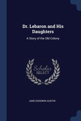Dr. Lebaron and His Daughters: A Story of the Old Colony - Austin, Jane Goodwin