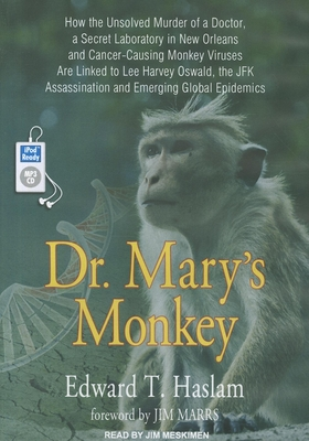 Dr. Mary's Monkey: How the Unsolved Murder of a Doctor, a Secret Laboratory in New Orleans and Cancer-Causing Monkey Viruses Are Linked to Lee Harvey Oswald, the JFK Assassination and Emerging Global Epidemics - Haslam, Edward T., and Meskimen, Jim (Narrator)