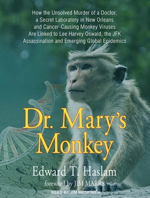 Dr. Mary's Monkey (Library Edition): How the Unsolved Murder of a Doctor, a Secret Laboratory in New Orleans and Cancer-Causing Monkey Viruses are Linked to Lee Harvey Oswald, the JFK Assassination and Emerging Global Epidemics - Haslam, Edward T., and Meskimen, Jim (Narrator)