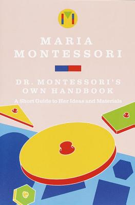 Dr. Montessori's Own Handbook: A Short Guide to Her Ideas and Materials - Montessori, Maria