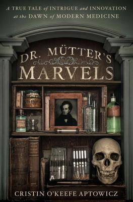 Dr. Mutter's Marvels: A True Tale of Intrigue and Innovation at the Dawn of Modern Medicine - O'Keefe Aptowicz, Cristin