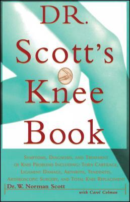 Dr. Scott's Knee Book: Symptoms, Diagnosis, and Treatment of Knee Problems Including Torn Cartilage, Ligament Damage, Arthritis, Tendinitis, - Scott, W Norman, and Colman, Carol