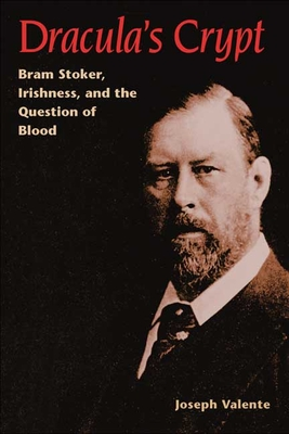Dracula's Crypt: Bram Stoker, Irishness, and the Question of Blood - Valente, Joseph