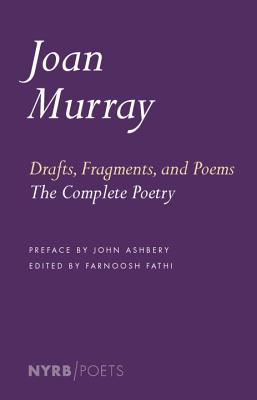 Drafts, Fragments, and Poems: The Complete Poetry - Murray, Joan, and Ashbery, John (Preface by), and Fathi, Farnoosh (Editor)