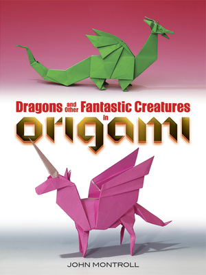 Dragons and Other Fantastic Creatures in Origami - Montroll, John