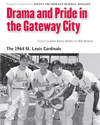 Drama and Pride in the Gateway City: The 1964 St. Louis Cardinals - Nowlin, Bill (Editor), and Stahl, John Harry (Editor), and Society for American Baseball Research (Sabr)