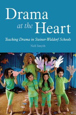Drama at the Heart: Teaching Drama in Steiner-Waldorf Schools - Smyth, Nell