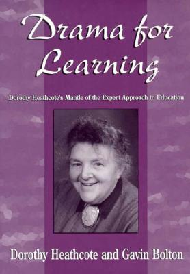 Drama for Learning: Dorothy Heathcote's Mantle of the Expert Approach to Education - Bolton, Gavin, and Heathcote, Dorothy