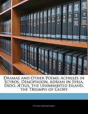 Dramas and Other Poems: Achilles in Scyros. Demophoon. Adrian in Syria. Dido. Tius. the Uninhabited Island. the Triumph of Glory - Metastasio, Pietro Antonio