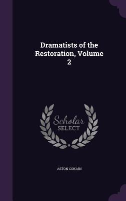 Dramatists of the Restoration, Volume 2 - Cokain, Aston, Sir