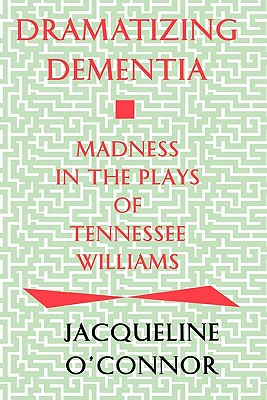 Dramatizing Dementia: Madness in the Plays of Tennessee Williams - O'Connor, Jacqueline
