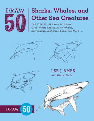 Draw 50 Sharks, Whales, and Other Sea Creatures: The Step-By-Step Way to Draw Great White Sharks, Killer Whales, Barracudas, Seahorses, Seals, and More... - Ames, Lee J, and Budd, Warren