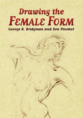 Drawing the Female Form - Bridgman, George Brant, and Pinchot, Ben