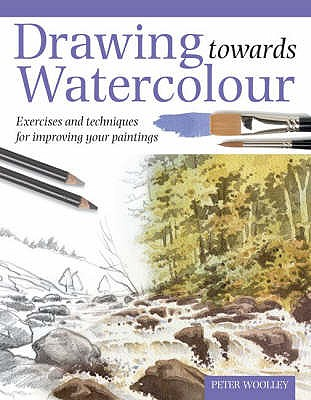 Drawing Towards Watercolour: Exercises and Techniques for Improving Your Paintings - Woolley, Peter