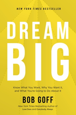 Dream Big: Know What You Want, Why You Want It, and What You're Going to Do about It - Goff, Bob