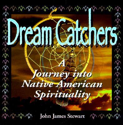 Dream Catchers: Journey Into Native American Spirituality - Stewart, John James