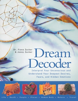 Dream Decoder: Interpret Your Unconscious and Understand Your Deepest Desires, Fears, and Hidden Emotions - Zucker, Fiona, Dr., and Zucker, Jonny