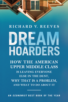 Dream Hoarders: How the American Upper Middle Class Is Leaving Everyone Else in the Dust, Why That Is a Problem, and What to Do about It - Reeves, Richard V