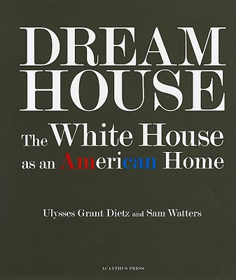 Dream House: The White House as an American Home - Dietz, Ulysses Grant, and Watters, Sam, and Mellins, Thomas