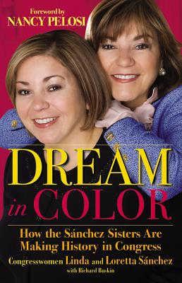 Dream in Color: How the Sanchez Sisters Are Making History in Congress - Sanchez, Loretta, and Sanchez, Linda, and Buskin, Richard