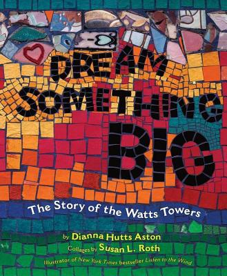 Dream Something Big: The Story of the Watts Towers - Aston, Dianna Hutts