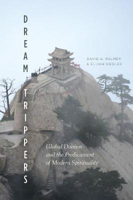 Dream Trippers: Global Daoism and the Predicament of Modern Spirituality - Palmer, David A, and Siegler, Elijah