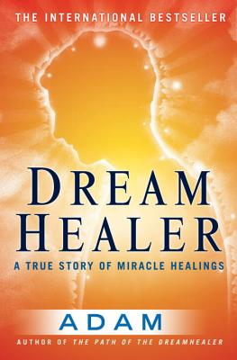 DreamHealer: A True Story of Miracle Healings - Adam